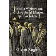 Holistic Ministry and Cross-cultural Mission in Luke-Acts by Glenn Rogers