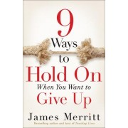 9 Ways to Hold on When You Want to Give Up by James Merritt