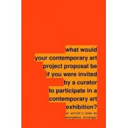 What Would Your Contemporary Art Project Proposal be If You Were Invited by a Curator to Participate in a Contemporary Art Exhibition? by Anonymous Stranger