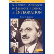 A Radical Approach to Lebesgue's Theory of Integration by David M. Bressoud