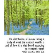 The Distribution of Income Being a Study of What the National Wealth Is and of How It Is Distributed by William Smart
