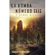 La bomba Numero Seis Y Otros Relatos / The bomb number Six and Other Stories by Paolo Bacigalupi