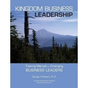 Kingdom Business Leadership - Training Manual for Emerging Business Leaders by George Meyers
