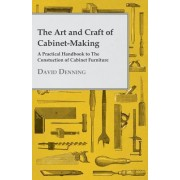 The Art And Craft Of Cabinet-Making - A Practical Handbook To The Construction Of Cabinet Furniture - The Use Of Tools, Formation Of Joints, Hints On Designing And Setting Out Work, Veneering, Etc. - Together With A Review Of The Development Of Furniture