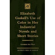 Elizabeth Gaskell's Use of Color in Her Industrial Novels and Short Stories by Katherine Ann Wildt