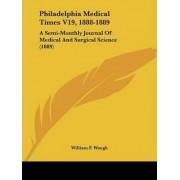 Philadelphia Medical Times V19, 1888-1889 by William F Waugh