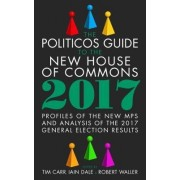 The Politicos Guide to the New House of Commons: Profiles of the New Mps and Analysis of the 2017 General Election Results 2017 by Tim Carr