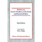 Sermons on Isaiah's Prophecy of the Death and Passion of Christ by Jean Calvin