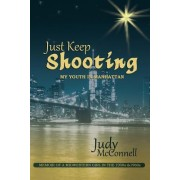 Just Keep Shooting: My Youth in Manhattan: Memoir of a Midwestern Girl in the 1950s and 1960s