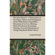 The Saint Bernard - A Presentation of the Origin, History and Development of This Noble Breed, Along With a Discussion of Its Care, Showing, Physical Perfection, Kenneling, Training, Uses and Dispositions (A Vintage Dog Books Breed Classic) by H. Joseph F
