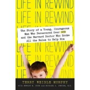 Life in Rewind: The Story of a Young Courageous Man Who Persevered Over OCD and the Harvard Doctor Who Broke All the Rules to Help Him by Terry Weible Murphy