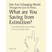 Our Ever Changing World: Through the Eyes of Artists: What Are You Saving from Extinction?