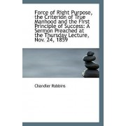 Force of Right Purpose, the Criterion of True Manhood and the First Principle of Success by Chandler Robbins