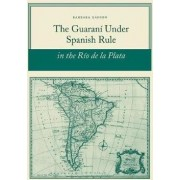 The Guarani Under Spanish Rule in the Rio de la Plata by Barbara Ganson