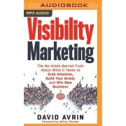 Visibility Marketing: The No-Holds-Barred Truth about What It Takes to Grab Attention, Build Your Brand and Win New Business