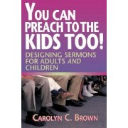 You Can Preach to the Kids Too! by Carolyn C. Brown