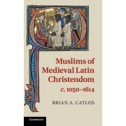 Muslims of Medieval Latin Christendom, c.1050-1614 by Brian A. Catlos