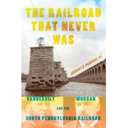 The Railroad That Never Was by Herbert H. Harwood