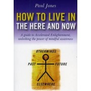 How to Live in the Here and Now by Paul M. Jones