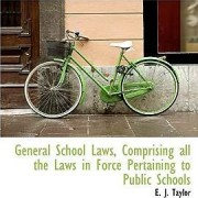 General School Laws, Comprising All the Laws in Force Pertaining to Public Schools by E J Taylor