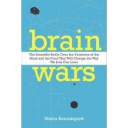 Brain Wars: The Scientific Battle Over the Existence of the Mind and theProof that Will Change the Way We Live Our Lives by Mario Beauregard