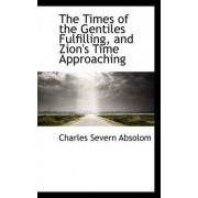 The Times of the Gentiles Fulfilling, and Zion's Time Approaching by Charles Severn Absolom