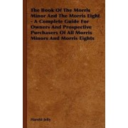 The Book Of The Morris Minor And The Morris Eight - A Complete Guide For Owners And Prospective Purchasers Of All Morris Minors And Morris Eights by Harold Jelly
