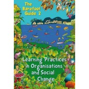 The Barefoot Guide to Learning Practices in Organisations and Social Change by The 2nd Barefoot Guide Writers' Collective