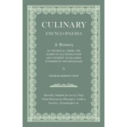 Culinary Encyclopaedia - A Dictionary Of Technical Terms, The Names Of All Foods, Food And Cookery Auxillaries, Condiments And Beverages - Specially Adapted For Use By Chefs, Hotel And Restaurant Managers, Cookery Teachers, Housekeepers, Etc. by Various.