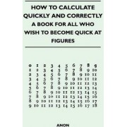 How to Calculate Quickly and Correctly - A Book for All Who Wish to Become Quick at Figures by Anon