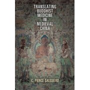 Translating Buddhist Medicine in Medieval China by C. Pierce Salguero