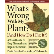 What's Wrong with My Plant (and How Do I Fix It)? by David C. Deardorff