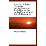 Manual of Public Libraries Institutions and Societies in the United States and British Provinces by William J Rhees