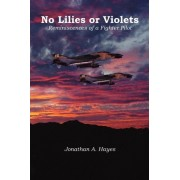 No Lilies or Violets, Reminiscences of a Fighter Pilot by Jonathan A Hayes