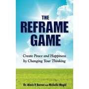 The Reframe Game Create Peace and Happiness by Changing Your Thinking by Alexis P Barron Dr