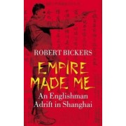 Empire Made Me by Robert Bickers