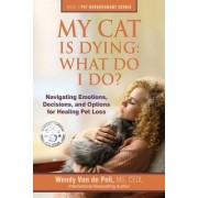 My Cat Is Dying: What Do I Do?: Navigating Emotions, Decisions, and Options for Healing Pet Loss
