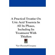 A Practical Treatise on Uric Acid Toxemia in All Its Phases, Including Its Treatment with Thialion by Chemical Company Vass Chemical Company