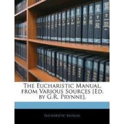 The Eucharistic Manual, from Various Sources [Ed. by G.R. Prynne]. by Eucharistic Manual