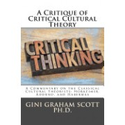 A Critique of Critical Cultural Theory: A Commentary on the Classical Cultural Theorists: Horkeimer, Adorno, and Habermas