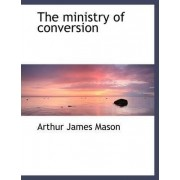 The Ministry of Conversion by Arthur James Mason