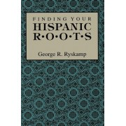 Finding Your Hispanic Roots by George R Ryskamp