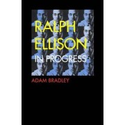 Ralph Ellison in Progress by Adam Bradley