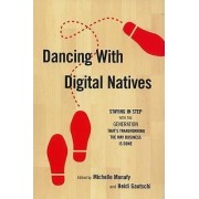 Dancing With Digital Natives: Staying in Step with the Generation That's Transforming the Way Business is Done by Michelle Manafy
