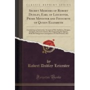 Secret Memoirs of Robert Dudley, Earl of Leicester, Prime Minister and Favourite of Queen Elizabeth by Robert Dudley Leicester