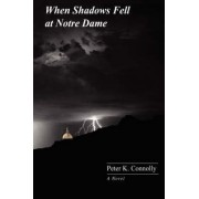 When Shadows Fell at Notre Dame by Peter K Connolly