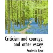 Criticism and Courage, and Other Essays by Frederick Ryan