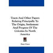 Tracts and Other Papers Relating Principally to the Origin, Settlement and Progress of the Colonies in North America by Peter Force