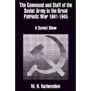 The Command and Staff of the Soviet Army in the Great Patriotic War 1941-1945 by M N Kozhevnikov