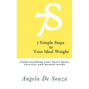 7 Simple Steps to Your Ideal Weight: Understanding Your Basic Food, Exercise and Mental Needs.